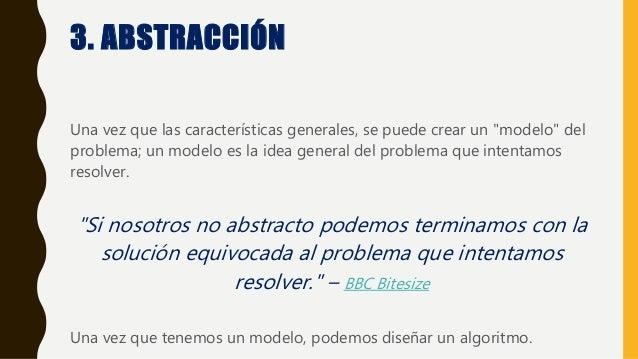 """3. ABSTRACCIÓN Una vez que las características generales, se puede crear un """"modelo"""" del problema; un modelo es la idea ge..."""