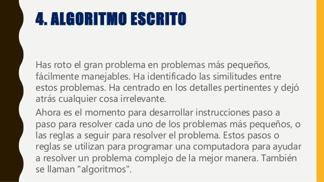 4. ALGORITMO ESCRITO Has roto el gran problema en problemas más pequeños, fácilmente manejables. Ha identificado las simil...