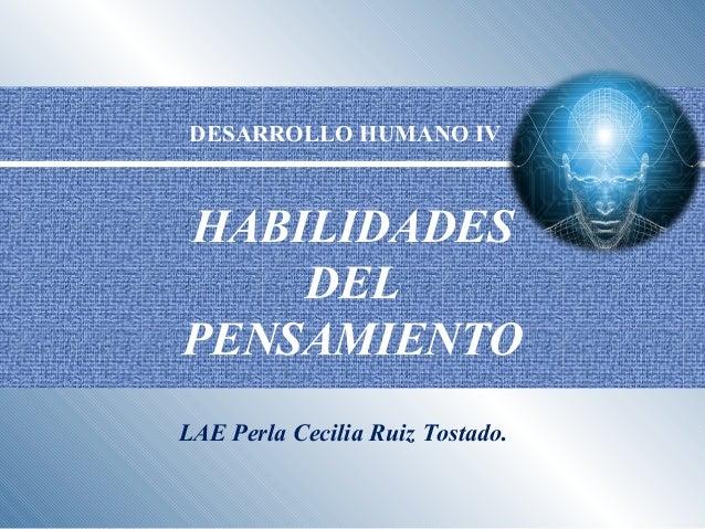 HABILIDADES DEL PENSAMIENTO LAE Perla Cecilia Ruiz Tostado. DESARROLLO HUMANO IV