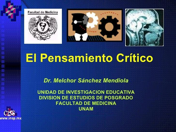 El Pensamiento Crítico Dr. Melchor Sánchez Mendiola UNIDAD DE INVESTIGACION EDUCATIVA DIVISION DE ESTUDIOS DE POSGRADO FAC...