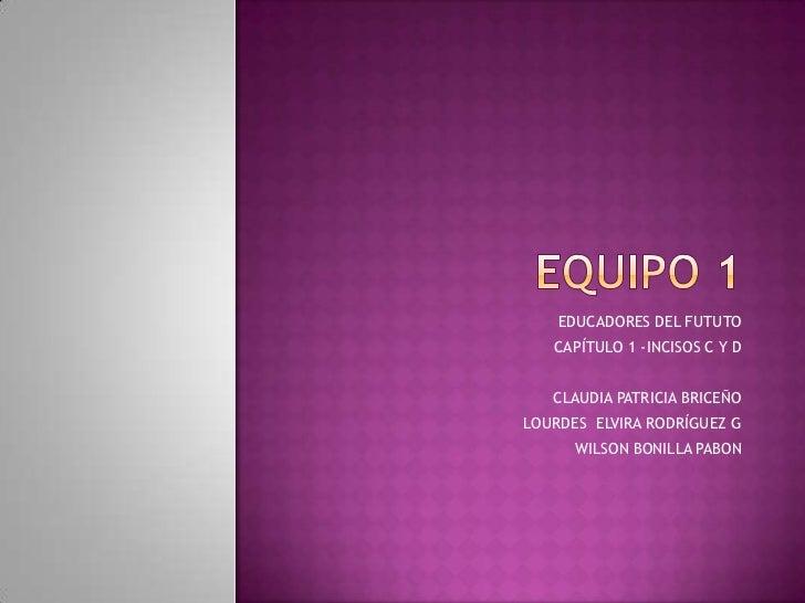 Equipo 1<br />EDUCADORES DEL FUTUTO<br />CAPÍTULO 1 -INCISOS C Y D<br />CLAUDIA PATRICIA BRICEÑO<br />LOURDES  ELVIRA RODR...