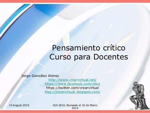 14 August 2010 JGA 2010. Revisado el 10 de Marzo 2014 Pensamiento crítico Curso para Docentes Jorge González Alonso http:/...
