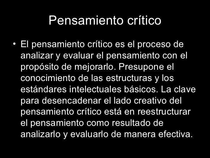 Pensamiento crítico <ul><li>El pensamiento crítico es el proceso de analizar y evaluar el pensamiento con el propósito de ...