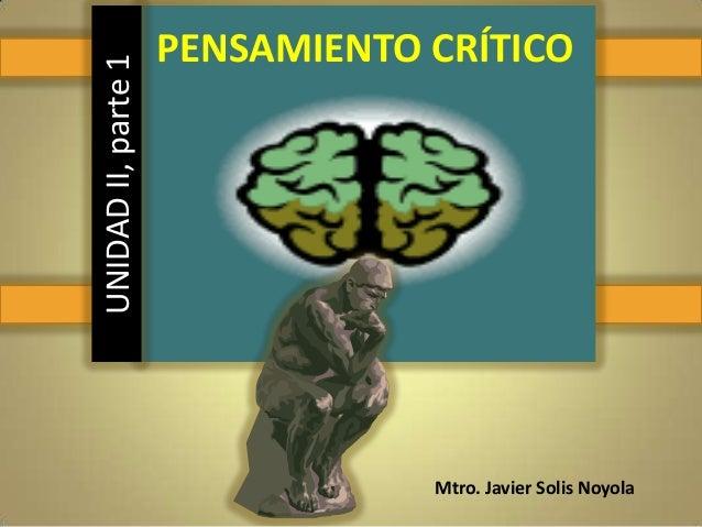 PENSAMIENTO CRÍTICO Mtro. Javier Solis Noyola UNIDADII,parte1