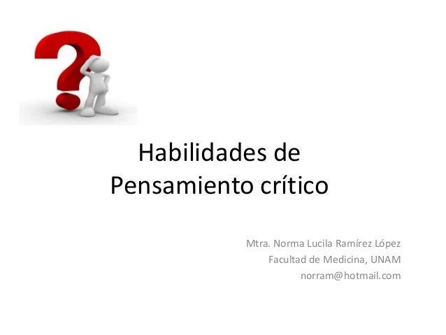 Habilidades de Pensamiento crítico Mtra. Norma Lucila Ramírez López Facultad de Medicina, UNAM norram@hotmail.com