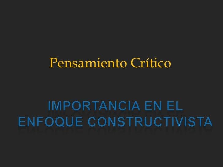 Pensamiento Crítico<br />importancia en el enfoque constructivista<br />