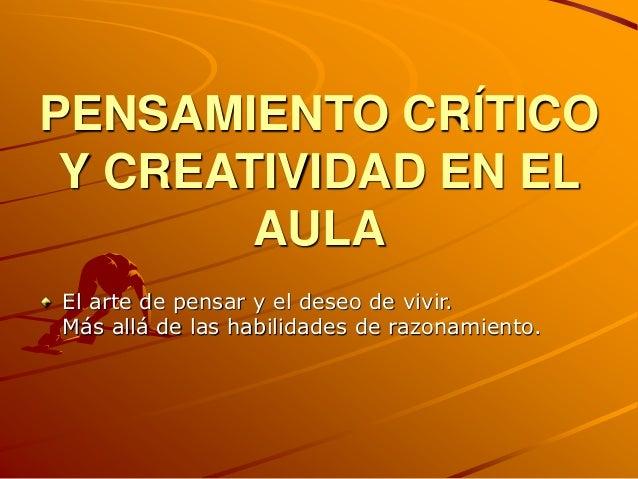 PENSAMIENTO CRÍTICO Y CREATIVIDAD EN EL AULA El arte de pensar y el deseo de vivir. Más allá de las habilidades de razonam...