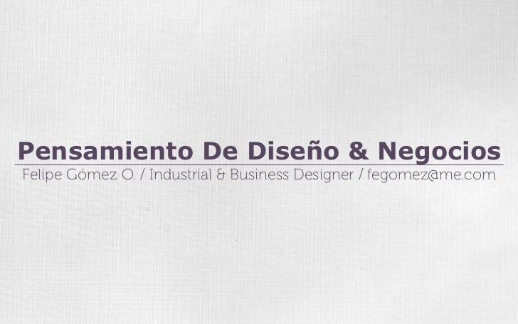 Pensamiento De Diseño & NegociosFelipe Gómez O. / Industrial & Business Designer / fegomez@me.com