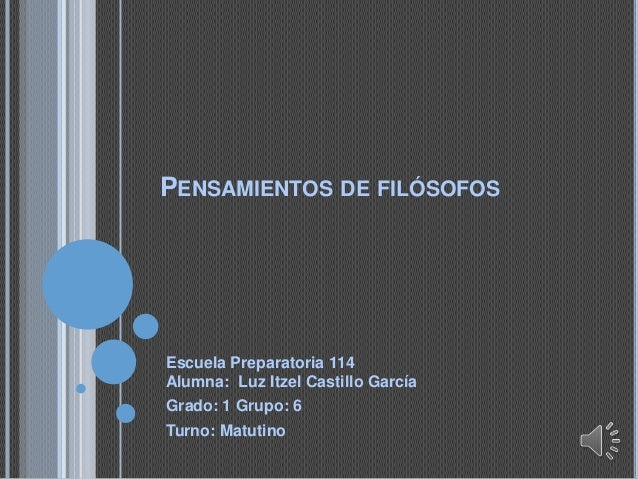 PENSAMIENTOS DE FILÓSOFOS Escuela Preparatoria 114 Alumna: Luz Itzel Castillo García Grado: 1 Grupo: 6 Turno: Matutino