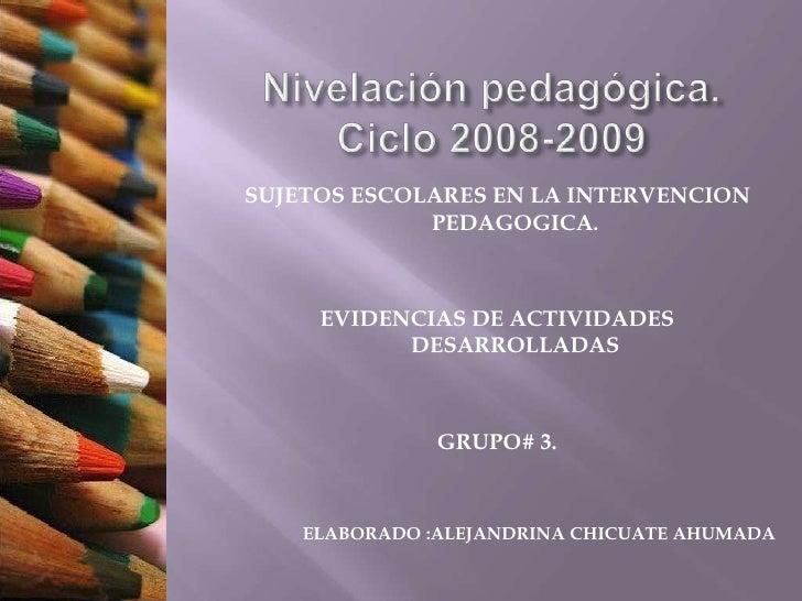 Nivelación pedagógica.Ciclo 2008-2009<br />SUJETOS ESCOLARES EN LA INTERVENCION PEDAGOGICA.<br />EVIDENCIAS DE ACTIVIDADES...
