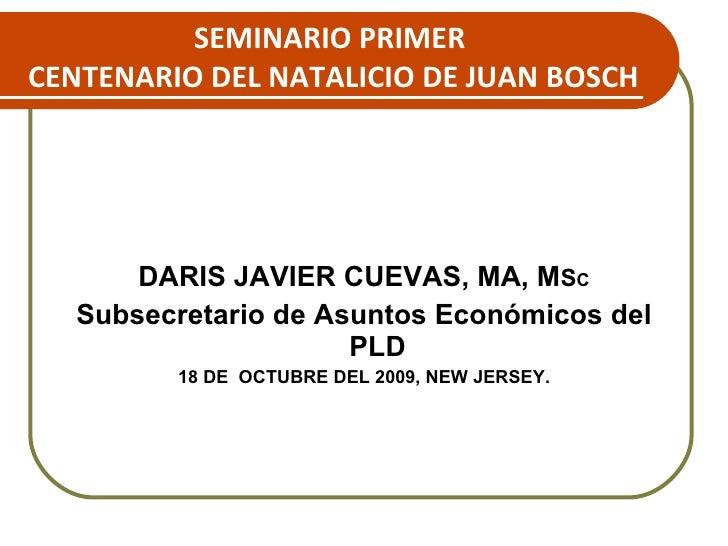 SEMINARIO PRIMER  CENTENARIO DEL NATALICIO DE JUAN BOSCH <ul><li>DARIS JAVIER CUEVAS, MA, M S C </li></ul><ul><li>Subsecre...