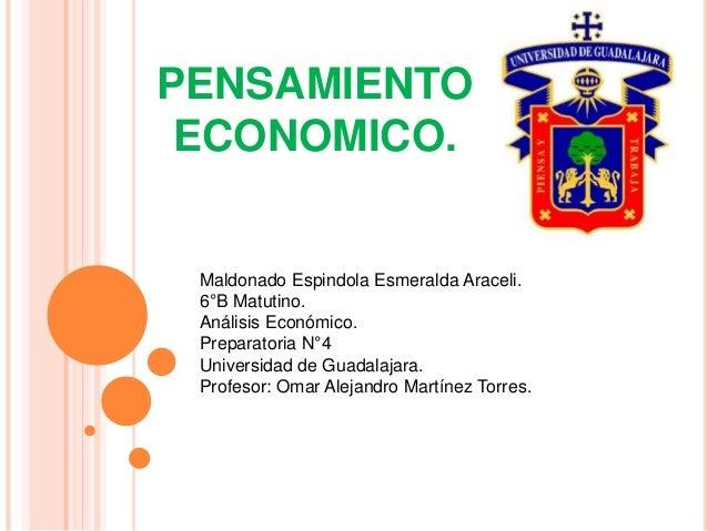 PENSAMIENTO ECONOMICO. Maldonado Espindola Esmeralda Araceli. 6°B Matutino. Análisis Económico. Preparatoria N°4 Universid...