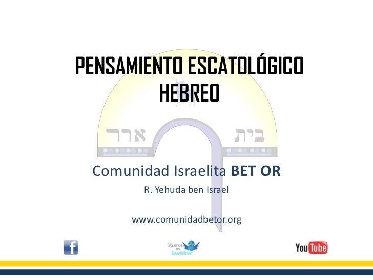 PENSAMIENTO ESCATOLÓGICO         HEBREO Comunidad Israelita BET OR        R. Yehuda ben Israel      www.comunidadbetor.org