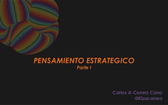 PENSAMIENTO ESTRATEGICO Parte I Carlos A Correa Cano @Kloscorrea