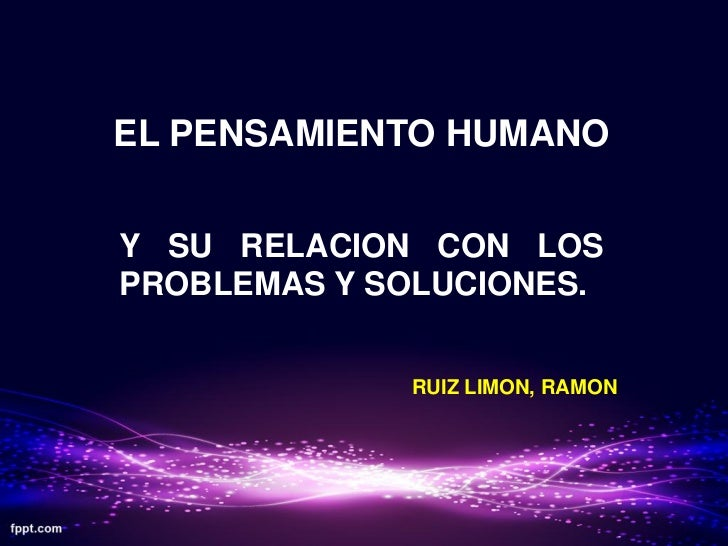 EL PENSAMIENTO HUMANOY SU RELACION CON LOSPROBLEMAS Y SOLUCIONES.             RUIZ LIMON, RAMON