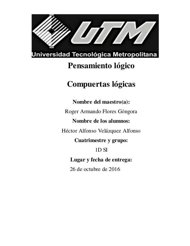 Pensamiento lógico Compuertas lógicas Nombre del maestro(a): Roger Armando Flores Góngora Nombre de los alumnos: Héctor Al...