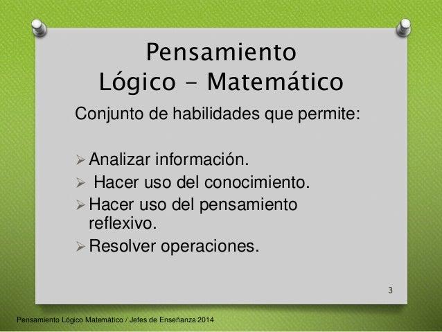 Pensamiento  Lógico - Matemático  Conjunto de habilidades que permite:  Analizar información.   Hacer uso del conocimien...
