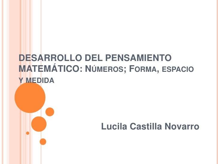 DESARROLLO DEL PENSAMIENTO MATEMÁTICO: Números; Forma, espacio y medida<br />Lucila Castilla Novarro<br />