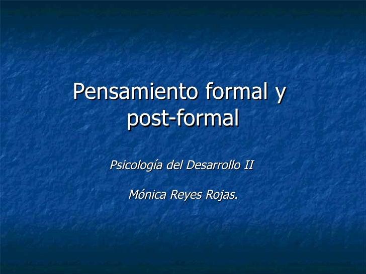 Pensamiento formal y  post-formal Psicología del Desarrollo II  Mónica Reyes Rojas.