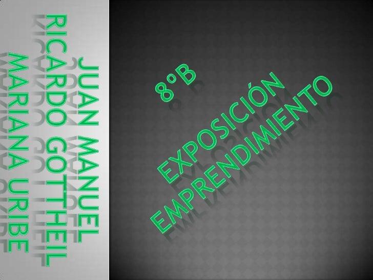 8ºb<br />Exposición Emprendimiento<br />Ricardo Gottheil<br />Juan manuel<br />Mariana uribe<br />