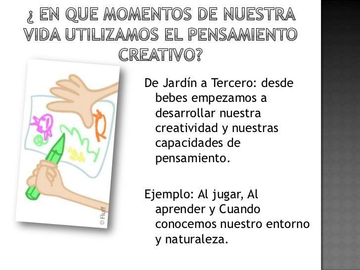 ¿ en que momentos de nuestra  vida utilizamos el pensamiento creativo?<br />De Jardín a Tercero: desde bebes empezamos a d...