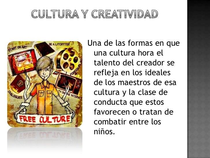 Cultura y creatividad<br />Una de las formas en que una cultura hora el talento del creador se refleja en los ideales de l...
