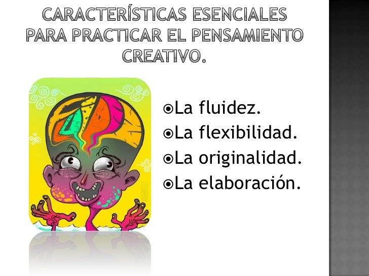 Características esenciales para practicar el pensamiento creativo.<br />La fluidez.<br />La flexibilidad.<br />La original...