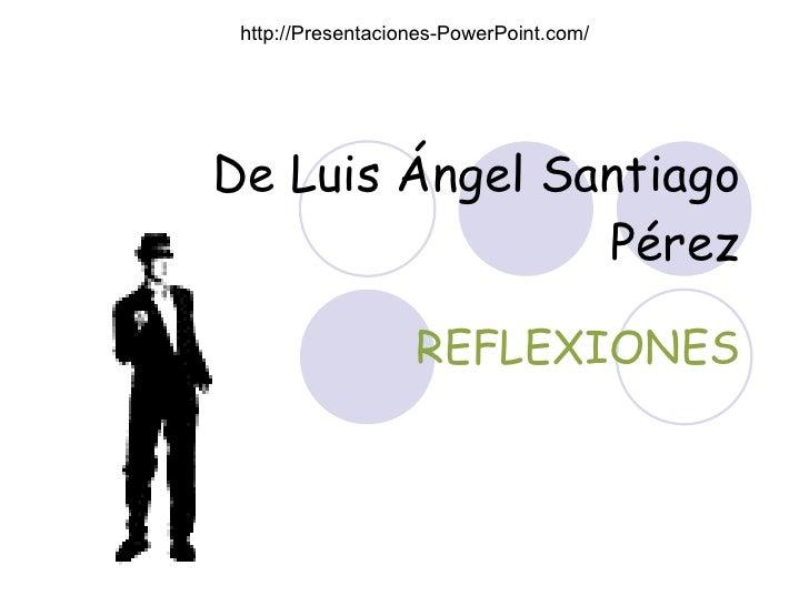 De Luis Ángel Santiago Pérez REFLEXIONES http://Presentaciones-PowerPoint.com/