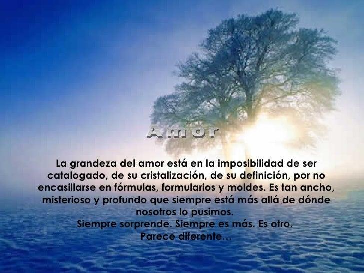 La grandeza del amor está en la imposibilidad de ser catalogado, de su cristalización, de su definición, por no encasillar...
