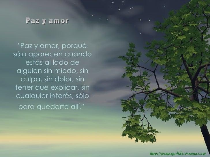 """""""Paz y amor, porqué sólo aparecen cuando estás al lado de alguien sin miedo, sin culpa, sin dolor, sin tener que expl..."""
