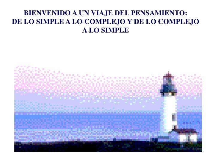 BIENVENIDO A UN VIAJE DEL PENSAMIENTO:DE LO SIMPLE A LO COMPLEJO Y DE LO COMPLEJO                 A LO SIMPLE