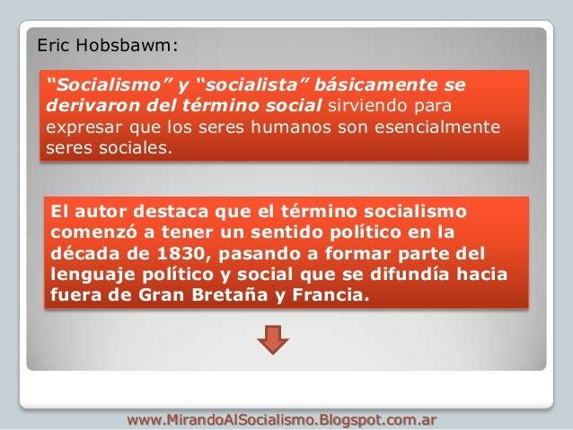 """Eric Hobsbawm:""""Socialismo"""" y """"socialista"""" básicamente sederivaron del término social sirviendo paraexpresar que los seres ..."""