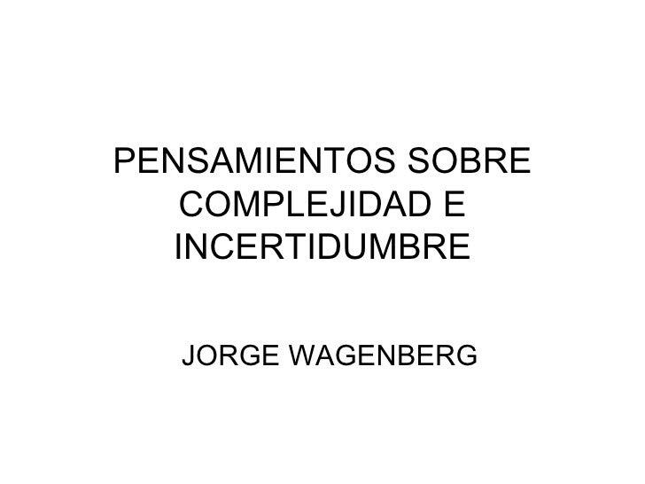 PENSAMIENTOS SOBRE COMPLEJIDAD E INCERTIDUMBRE JORGE WAGENBERG