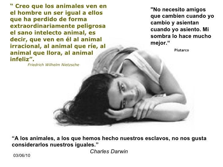 """"""" Creo que los animales ven en el hombre un ser igual a ellos que ha perdido de forma extraordinariamente peligrosa el ..."""