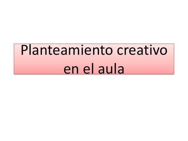 Planteamiento creativo en el aula