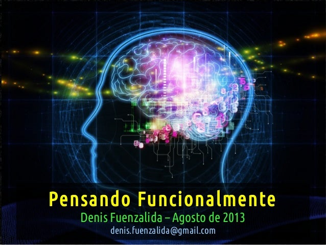 Pensando FuncionalmentePensando Funcionalmente Denis Fuenzalida – Agosto de 2013Denis Fuenzalida – Agosto de 2013 denis.fu...