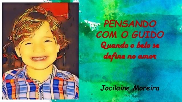 PENSANDO COM O GUIDO Quando o belo se define no amor Jocilaine Moreira