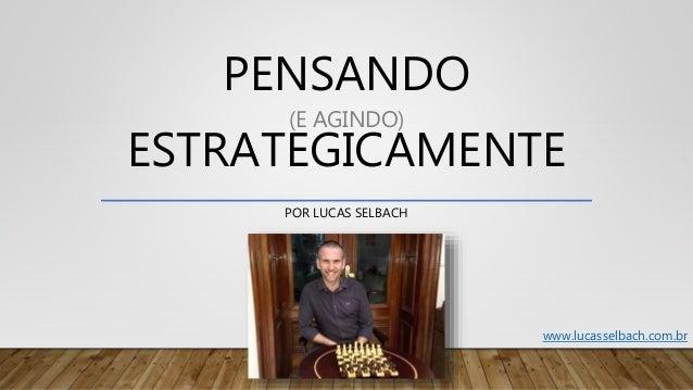 PENSANDO (E AGINDO) ESTRATEGICAMENTE POR LUCAS SELBACH www.lucasselbach.com.br