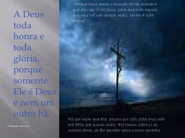 """A Deus  toda honra e toda glória, porque somente Ele é Deus e nem um outro há. S. Roberto de Luna """" Porque Deus amou o mun..."""