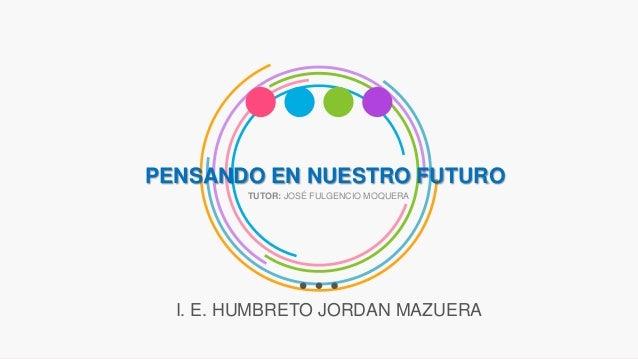 PENSANDO EN NUESTRO FUTURO I. E. HUMBRETO JORDAN MAZUERA TUTOR: JOSÉ FULGENCIO MOQUERA