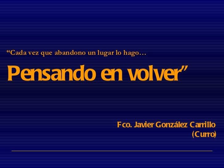 """Pensando en volver"""" Fco. Javier González Carrillo  (Curro) """" Cada vez que abandono un lugar lo hago…"""