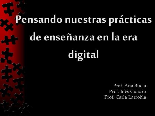 Pensandonuestrasprácticas de enseñanzaen la era digital Prof. Ana Buela Prof. Inés Cuadro Prof. Carla Larrobla
