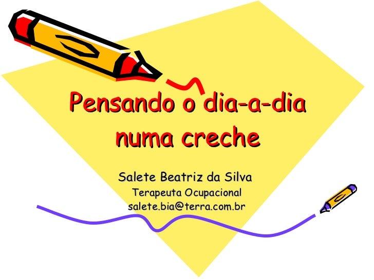 Pensando o dia-a-dia numa creche Salete Beatriz da Silva  Terapeuta Ocupacional [email_address]