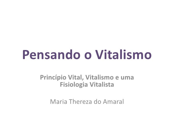 Pensando o Vitalismo  Princípio Vital, Vitalismo e uma         Fisiologia Vitalista     Maria Thereza do Amaral