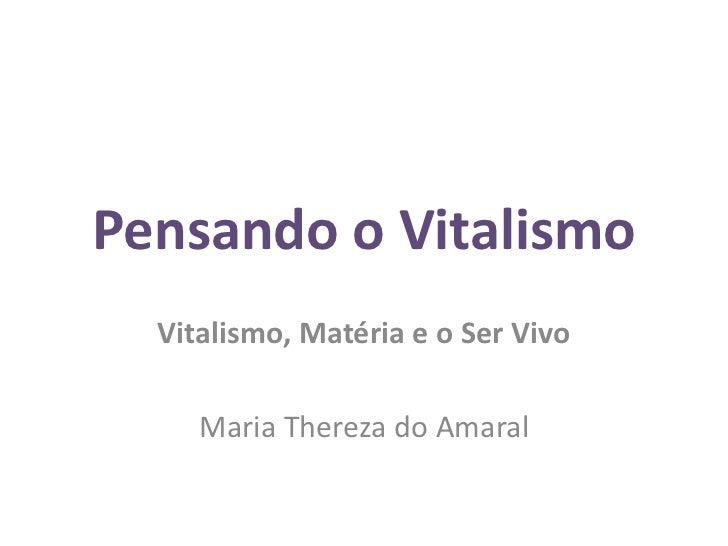 Pensando o Vitalismo  Vitalismo, Matéria e o Ser Vivo     Maria Thereza do Amaral