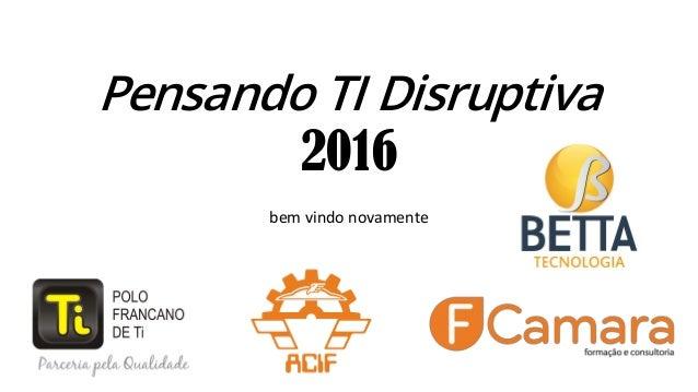 Pensando TI Disruptiva 2016 bem vindo novamente