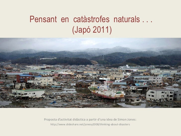 Pensant  en  catàstrofes  naturals . . .  (Japó 2011) Proposta d'activitat didàctica a partir d'una idea de Simon Jones:  ...