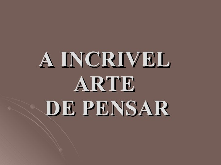 A INCRIVEL  ARTE  DE PENSAR