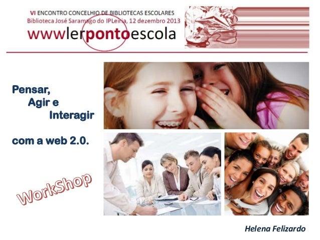 Pensar, Agir e Interagir com a web 2.0.  Helena Felizardo