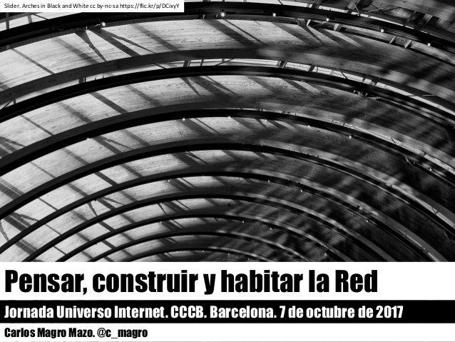 Pensar, construir y habitar la Red Jornada Universo Internet. CCCB. Barcelona. 7 de octubre de 2017 Carlos Magro Mazo. @c_...